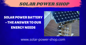 Solar Power Battery - The Answer To Our Energy Needs