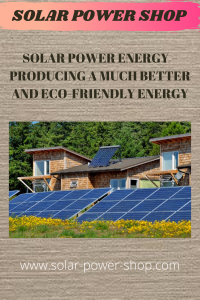 Solar Power Energy - Producing A Much Better And Eco-Friendly Energy