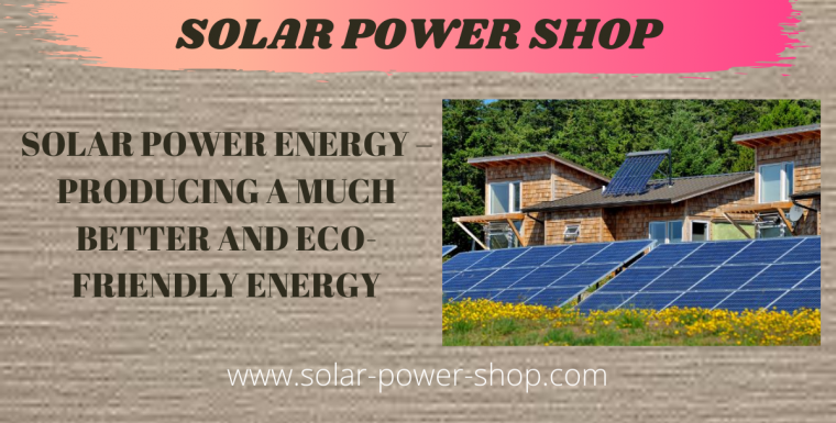 Solar Power Energy – Producing A Much Better And Eco-Friendly Energy