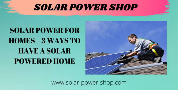 Solar Power For Homes – 3 Ways To Have A Solar Powered Home